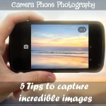 Camera Phone Photography: 5 Tips to capture incredible images